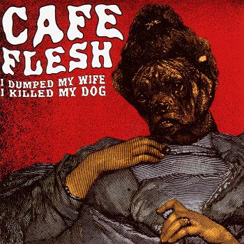 Cafe Flesh – I Dumped My Wife, I Killed My Dog